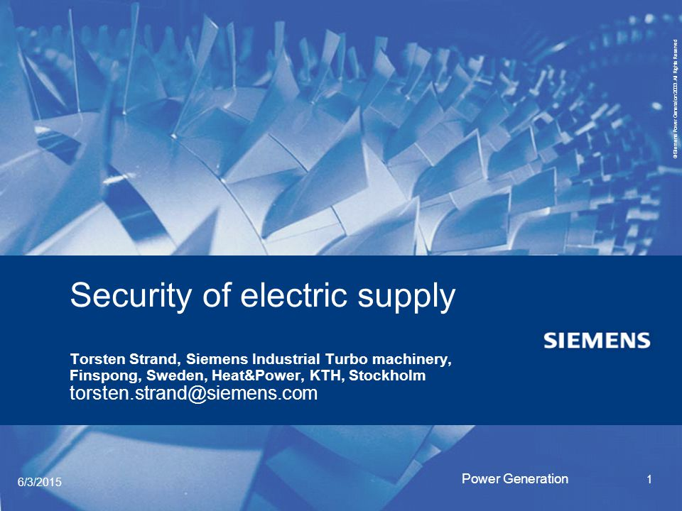 Security of electric supply Torsten Strand, Siemens Industrial Turbo machinery, Finspong, Sweden, Heat&Power, KTH, Stockholm torsten.strand@siemens.com