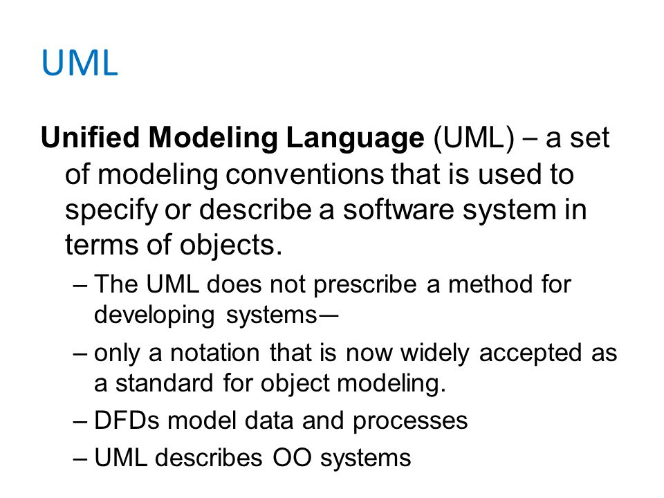 UML Unified Modeling Language (UML) – a set of modeling conventions that is used to specify or describe a software system in terms of objects.
