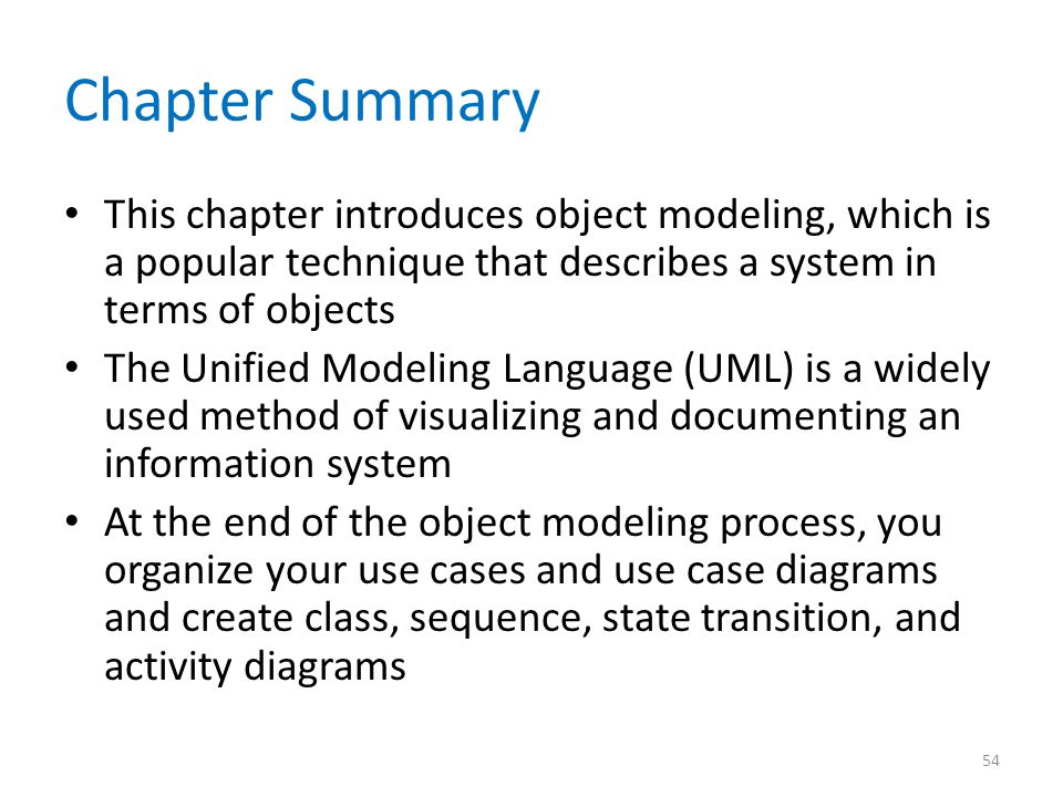 Chapter Summary This chapter introduces object modeling, which is a popular technique that describes a system in terms of objects.