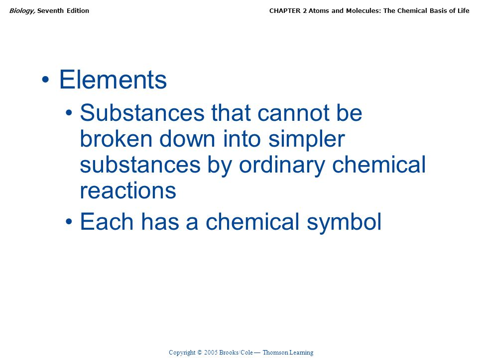 Elements Substances that cannot be broken down into simpler substances by ordinary chemical reactions.