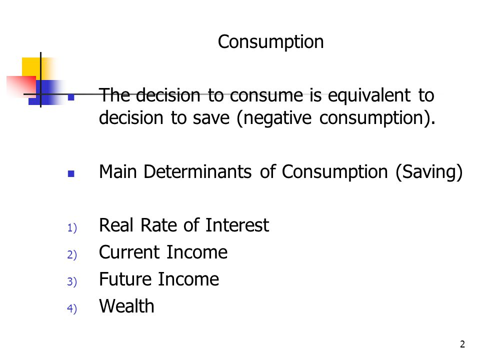 Consumption The decision to consume is equivalent to decision to save (negative consumption). Main Determinants of Consumption (Saving)