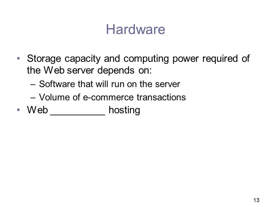 Hardware Storage capacity and computing power required of the Web server depends on: Software that will run on the server.