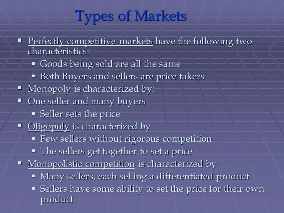 Types of Markets Perfectly competitive markets have the following two characteristics: Goods being sold are all the same.