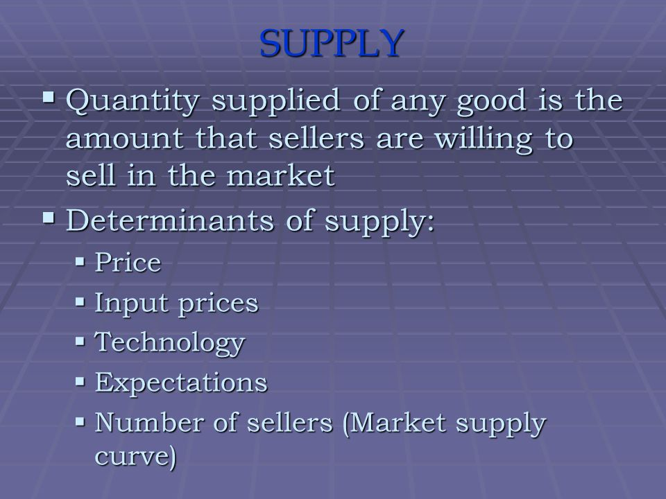 SUPPLY Quantity supplied of any good is the amount that sellers are willing to sell in the market. Determinants of supply: