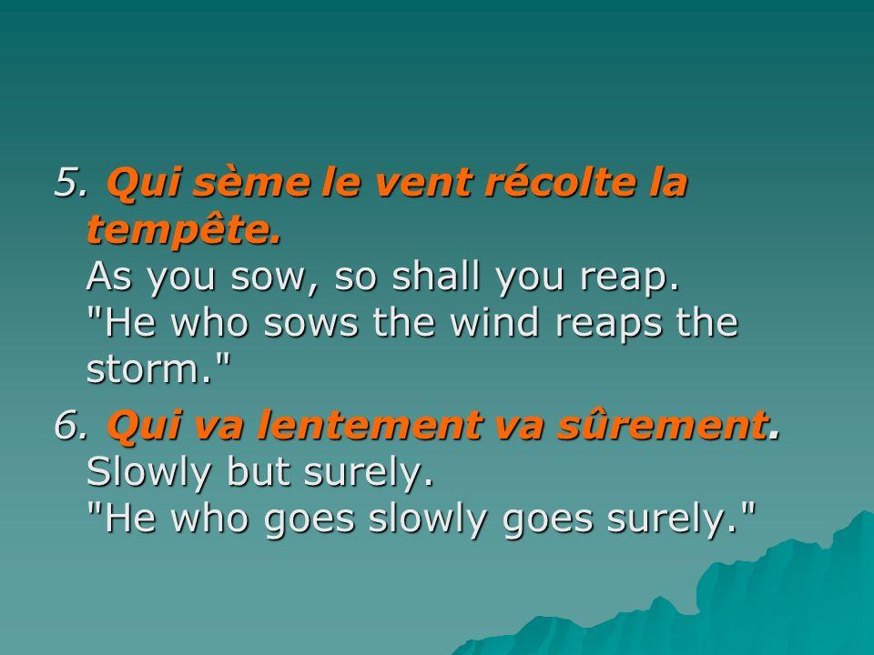 5. Qui sème le vent récolte la tempête. As you sow, so shall you reap