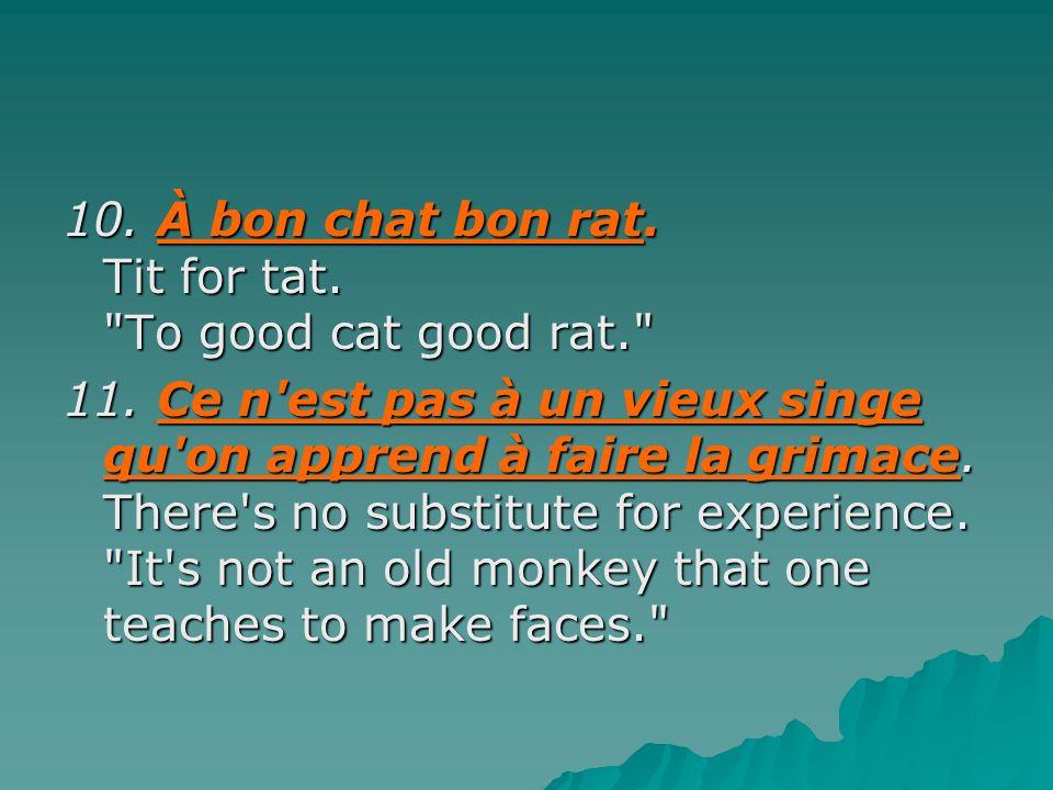 10. À bon chat bon rat. Tit for tat. To good cat good rat.