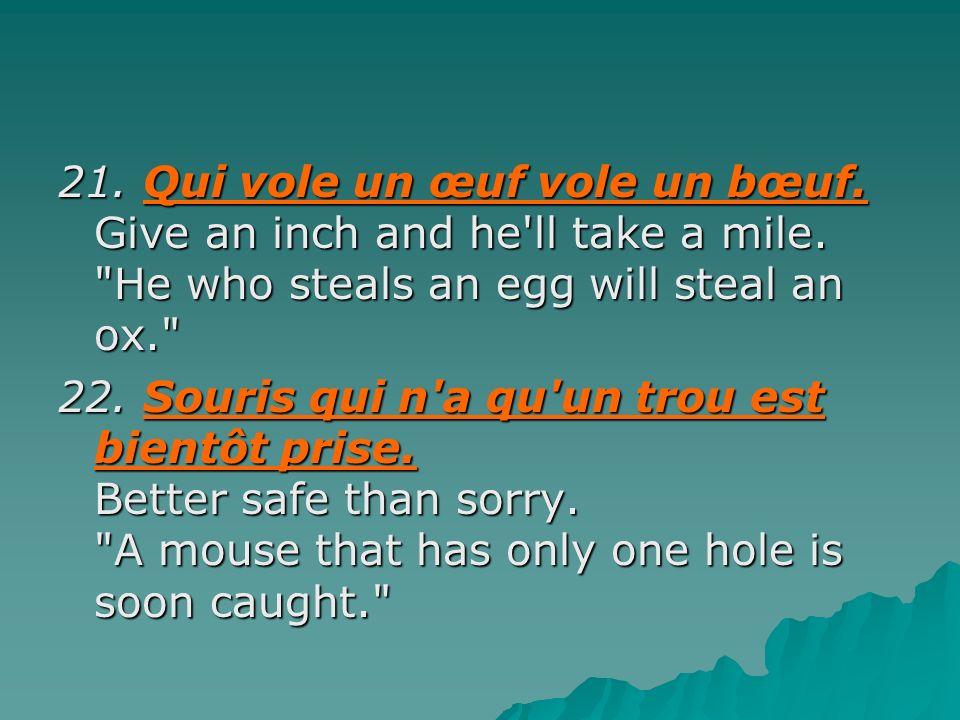 21. Qui vole un œuf vole un bœuf. Give an inch and he ll take a mile
