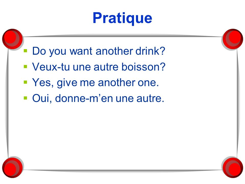 Pratique Do you want another drink Veux-tu une autre boisson