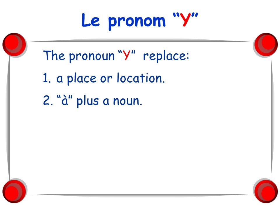 Le pronom Y The pronoun Y replace: a place or location.