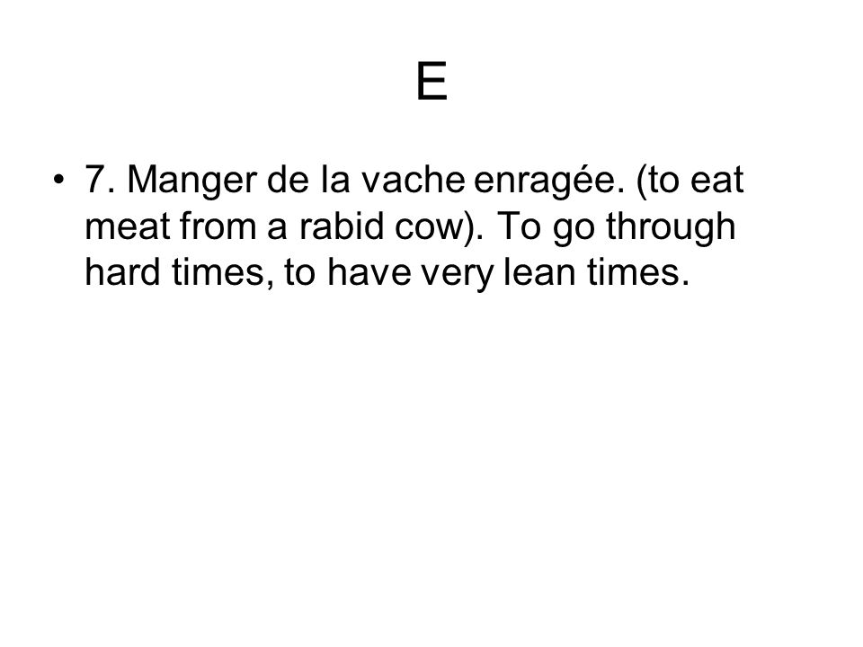 E 7. Manger de la vache enragée. (to eat meat from a rabid cow).