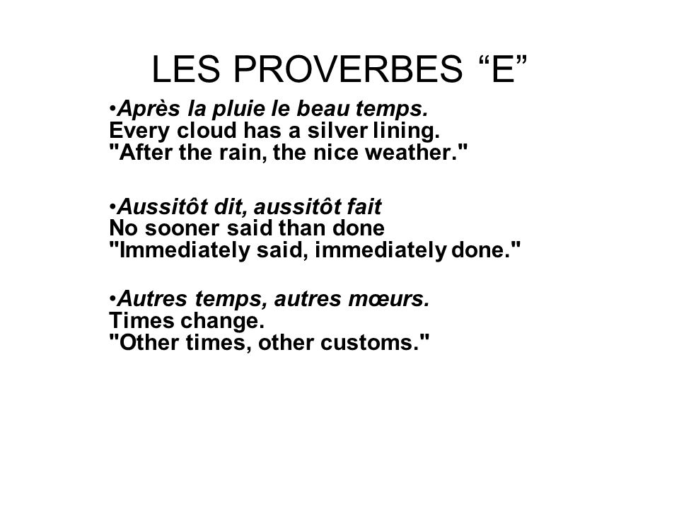 LES PROVERBES E Après la pluie le beau temps. Every cloud has a silver lining. After the rain, the nice weather.