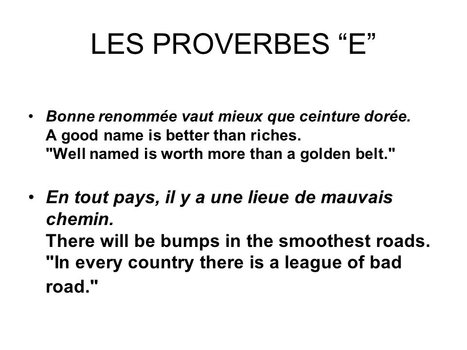 LES PROVERBES E Bonne renommée vaut mieux que ceinture dorée. A good name is better than riches. Well named is worth more than a golden belt.