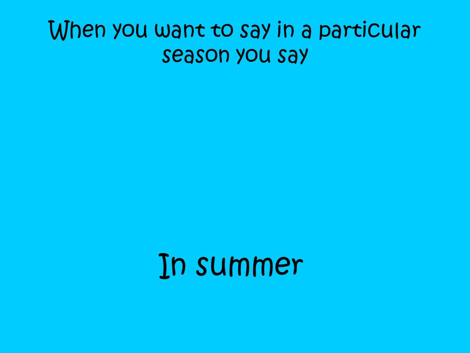 When you want to say in a particular season you say