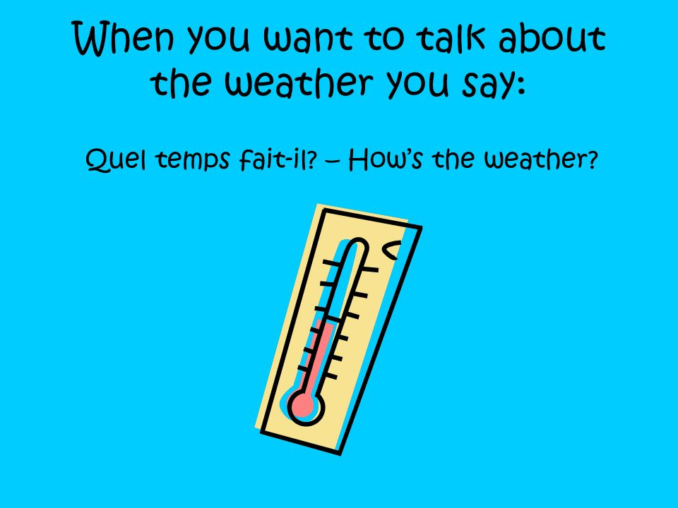 When you want to talk about the weather you say:
