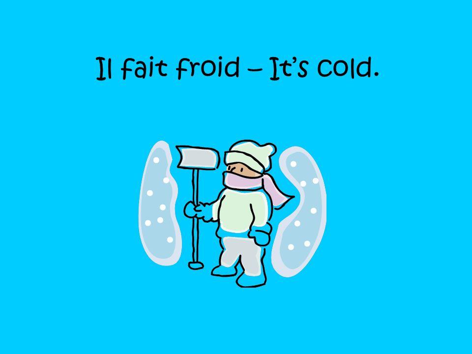 Il fait froid – It's cold.