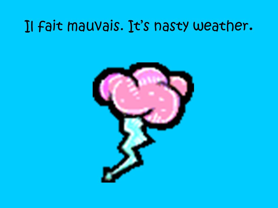 Il fait mauvais. It's nasty weather.