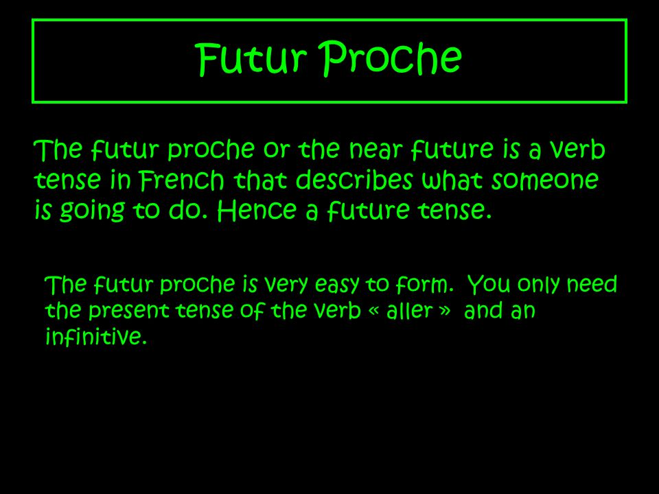 Futur Proche The futur proche or the near future is a verb tense in French that describes what someone is going to do. Hence a future tense.
