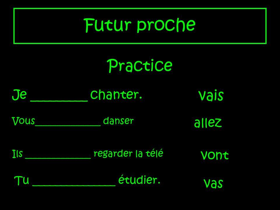 Futur proche Practice vais Je _________ chanter. allez vont vas