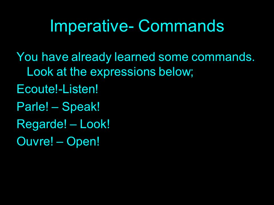 Imperative- Commands You have already learned some commands. Look at the expressions below; Ecoute!-Listen!