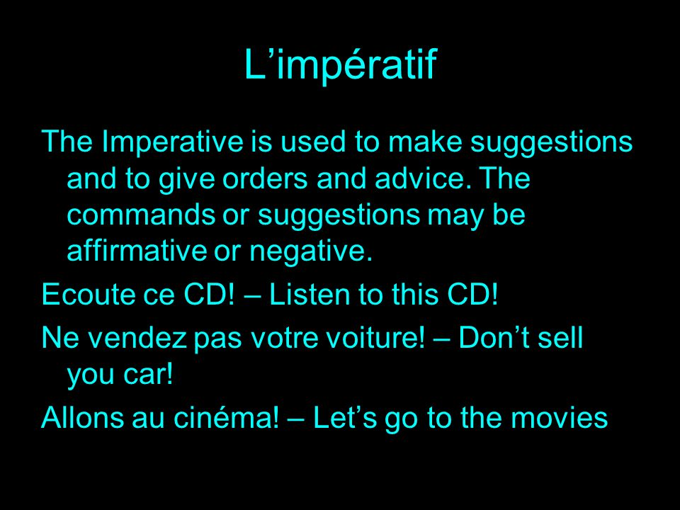 L'impératif The Imperative is used to make suggestions and to give orders and advice. The commands or suggestions may be affirmative or negative.