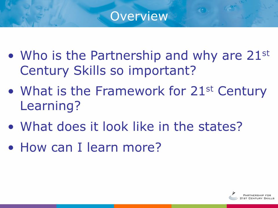 Overview Who is the Partnership and why are 21st Century Skills so important What is the Framework for 21st Century Learning