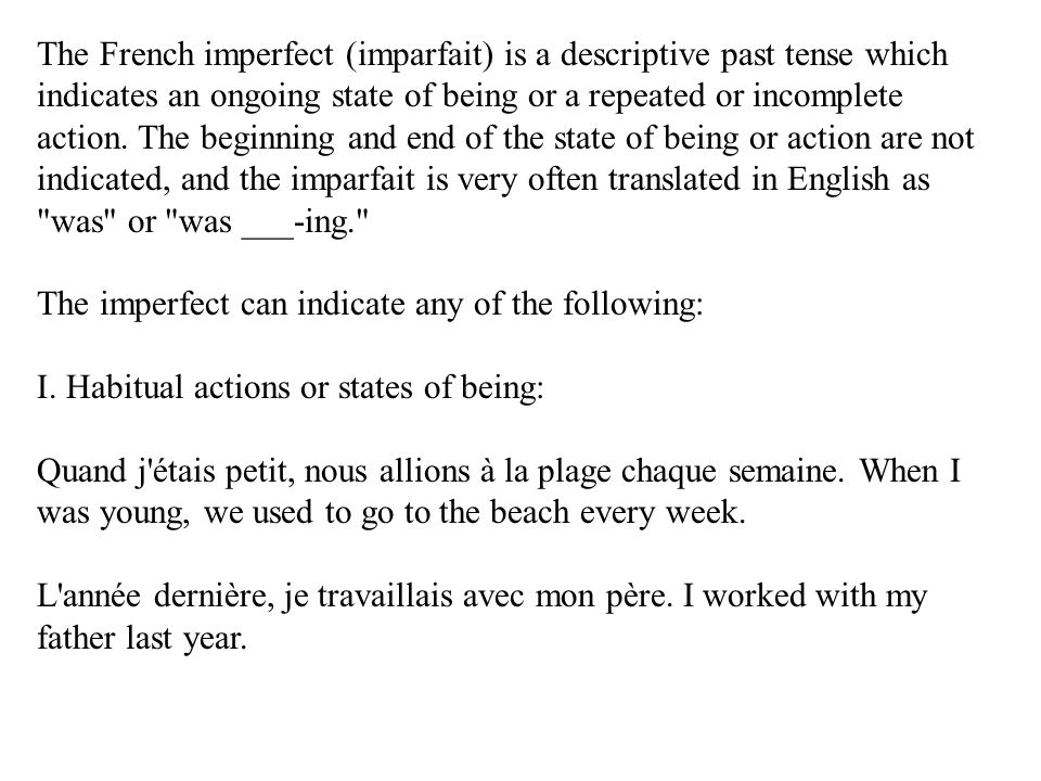 The French imperfect (imparfait) is a descriptive past tense which indicates an ongoing state of being or a repeated or incomplete action. The beginning and end of the state of being or action are not indicated, and the imparfait is very often translated in English as was or was ___-ing. The imperfect can indicate any of the following: I. Habitual actions or states of being:
