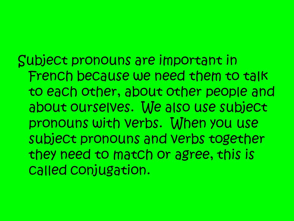 Subject pronouns are important in French because we need them to talk to each other, about other people and about ourselves.