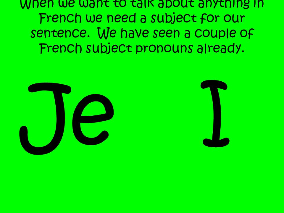 When we want to talk about anything in French we need a subject for our sentence. We have seen a couple of French subject pronouns already.