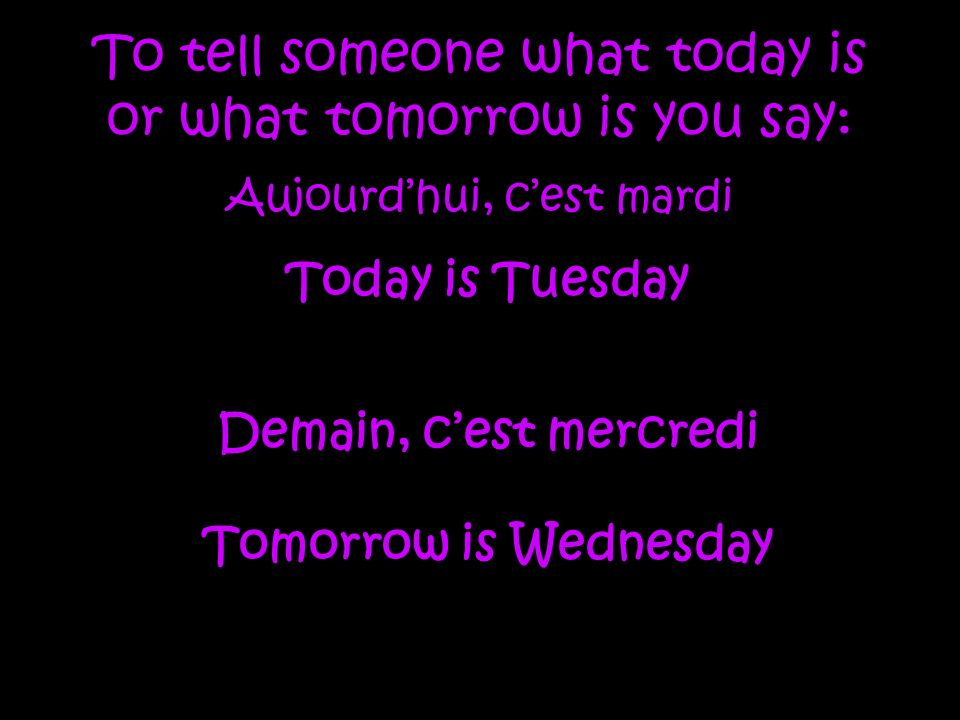 To tell someone what today is or what tomorrow is you say: