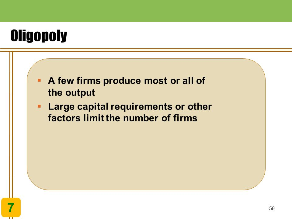 Oligopoly 7 A few firms produce most or all of the output