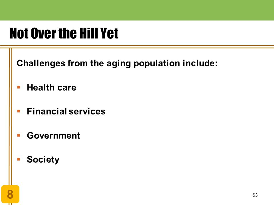 Not Over the Hill Yet 8 Challenges from the aging population include: