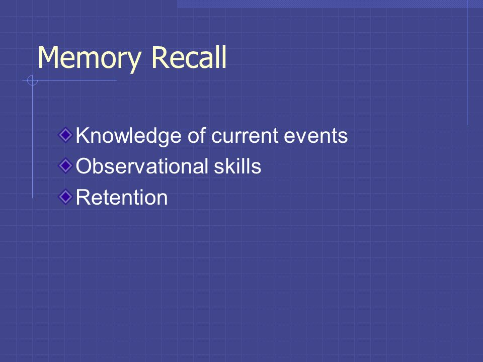 Memory Recall Knowledge of current events Observational skills