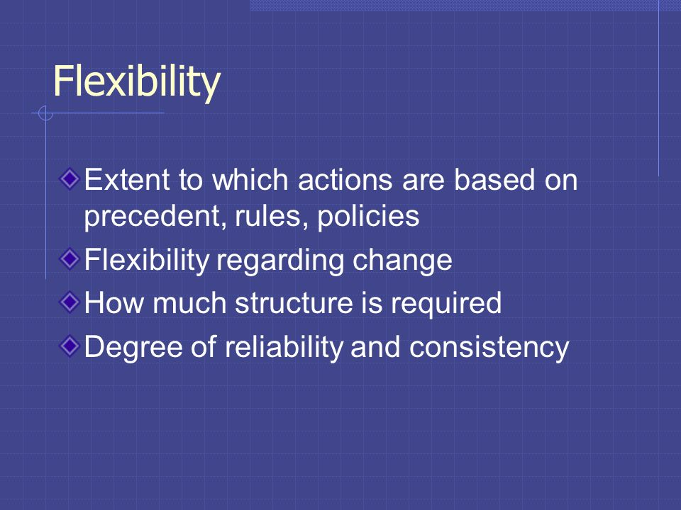 Flexibility Extent to which actions are based on precedent, rules, policies. Flexibility regarding change.