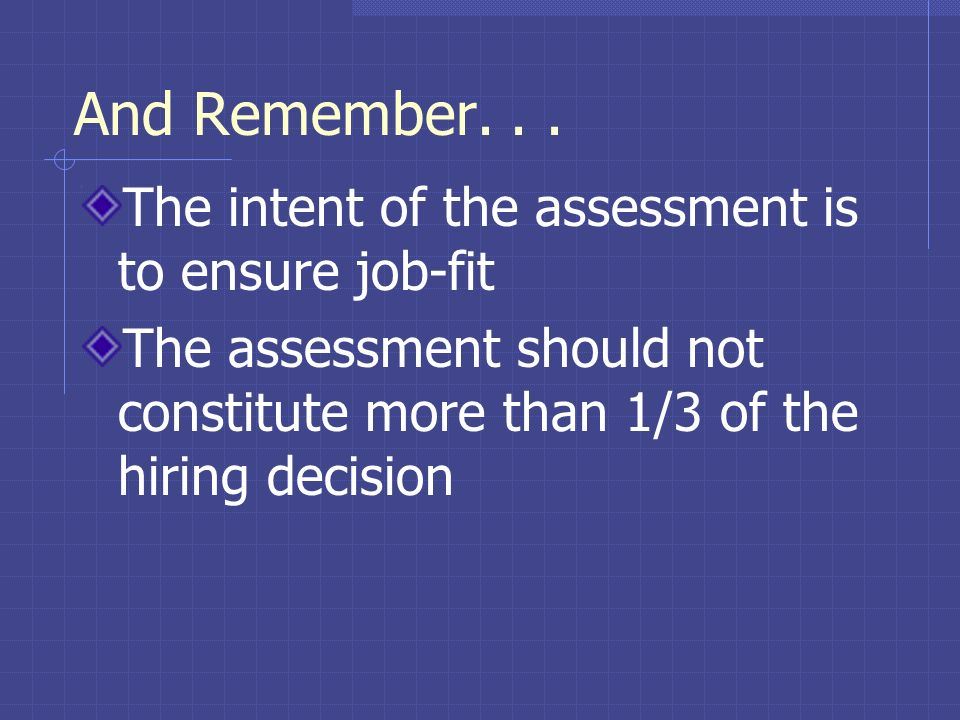 And Remember. . . The intent of the assessment is to ensure job-fit