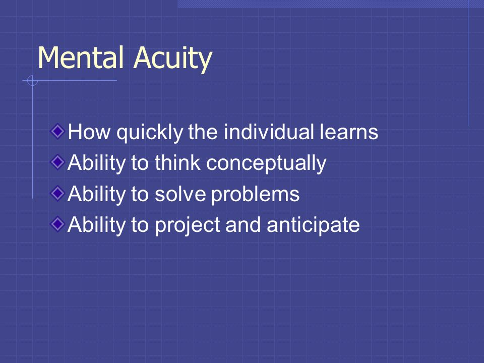Mental Acuity How quickly the individual learns