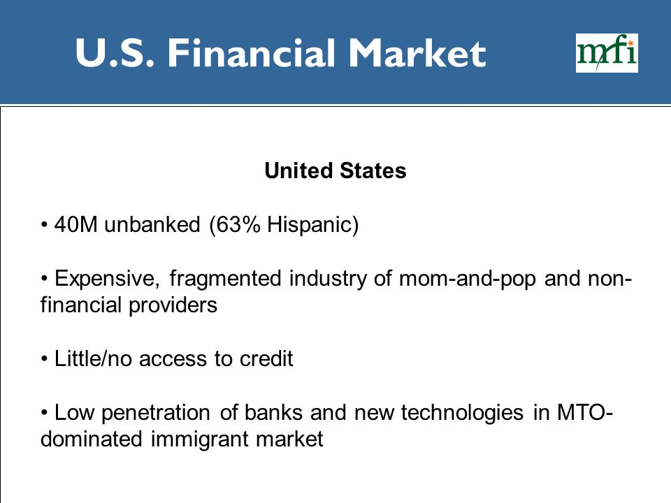U.S. Financial Market United States 40M unbanked (63% Hispanic)