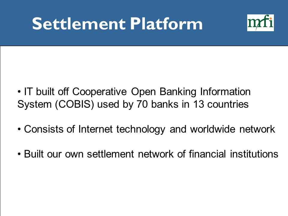 Settlement Platform IT built off Cooperative Open Banking Information System (COBIS) used by 70 banks in 13 countries.