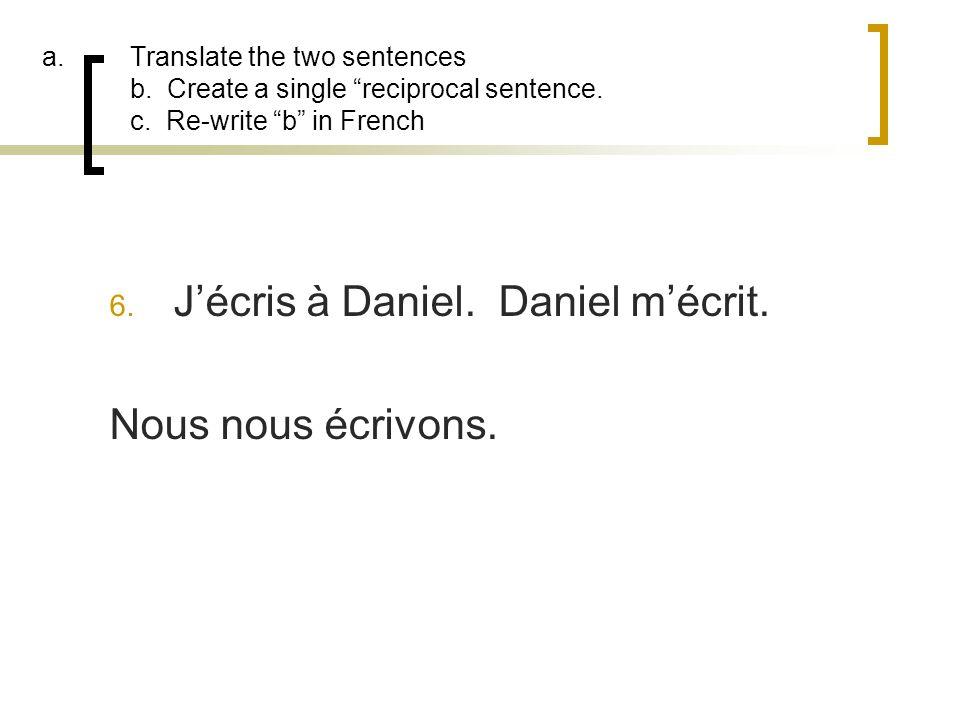 J'écris à Daniel. Daniel m'écrit. Nous nous écrivons.