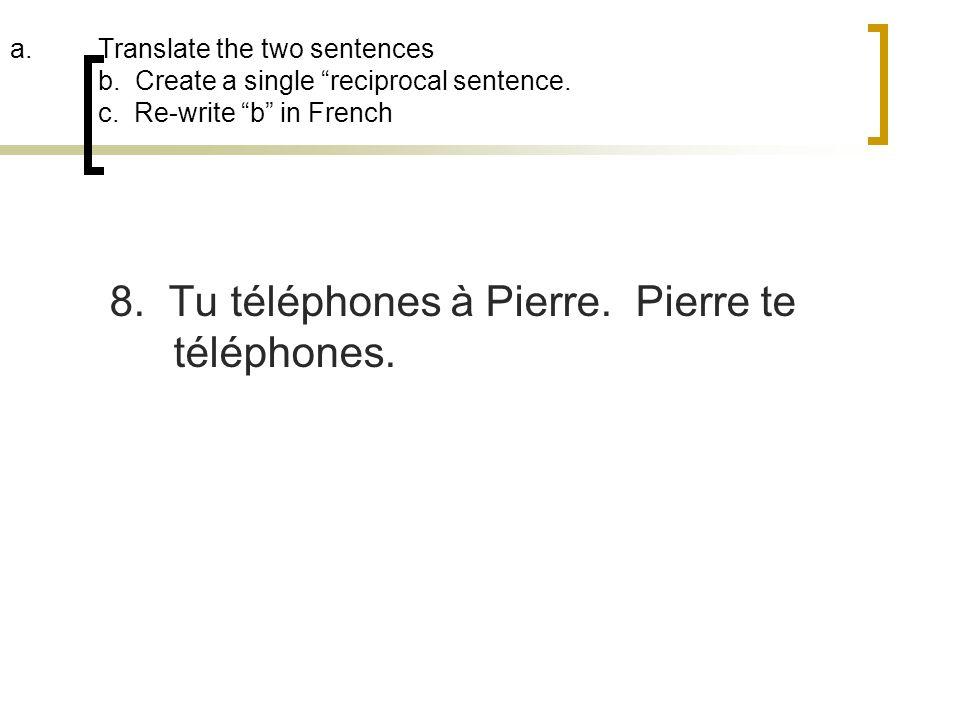 8. Tu téléphones à Pierre. Pierre te téléphones.