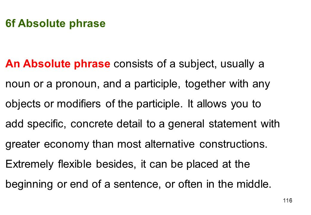 6f Absolute phrase An Absolute phrase consists of a subject, usually a. noun or a pronoun, and a participle, together with any.