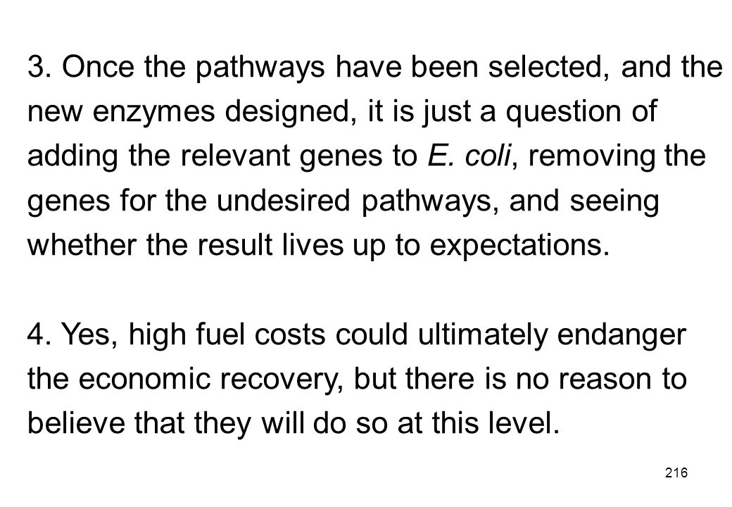 3. Once the pathways have been selected, and the new enzymes designed, it is just a question of adding the relevant genes to E. coli, removing the genes for the undesired pathways, and seeing whether the result lives up to expectations.