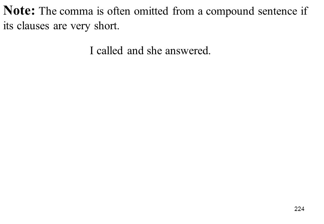 Note: The comma is often omitted from a compound sentence if its clauses are very short.