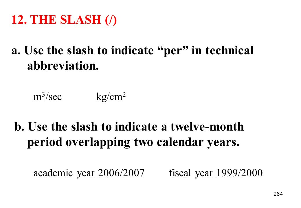 12. THE SLASH (/) a. Use the slash to indicate per in technical. abbreviation. m3/sec kg/cm2. b. Use the slash to indicate a twelve-month.