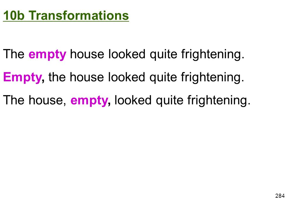 10b Transformations The empty house looked quite frightening. Empty, the house looked quite frightening.