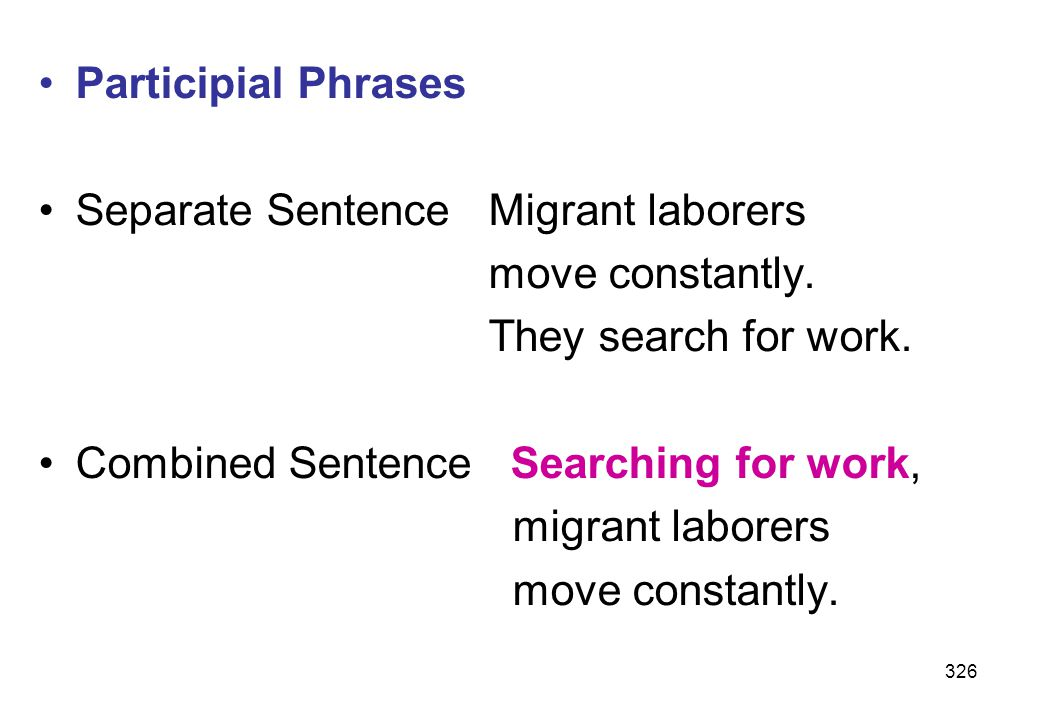 Participial Phrases Separate Sentence Migrant laborers. move constantly. They search for work. Combined Sentence Searching for work,