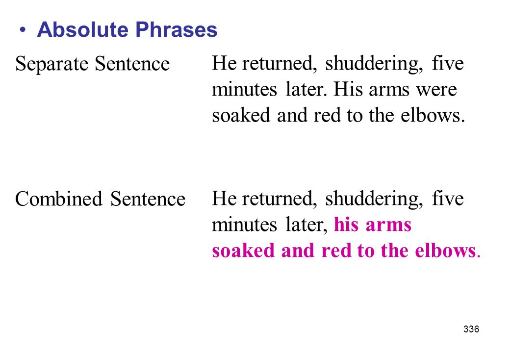 Absolute Phrases Separate Sentence. He returned, shuddering, five. minutes later. His arms were. soaked and red to the elbows.
