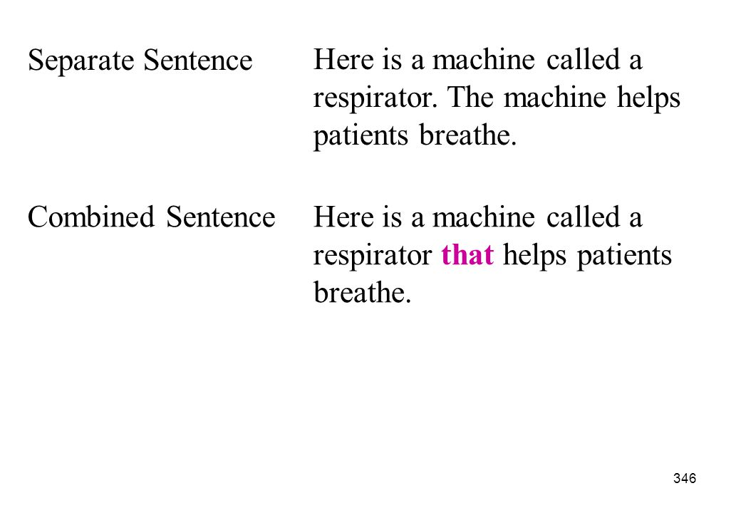 Separate Sentence Here is a machine called a respirator. The machine helps patients breathe. Combined Sentence.