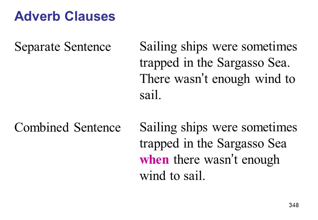 Adverb Clauses Separate Sentence. Sailing ships were sometimes trapped in the Sargasso Sea. There wasn't enough wind to sail.