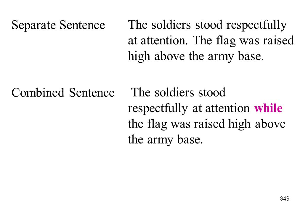 Separate Sentence The soldiers stood respectfully at attention. The flag was raised high above the army base.