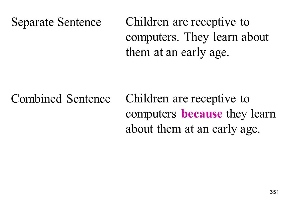 Separate Sentence Children are receptive to computers. They learn about them at an early age. Combined Sentence.